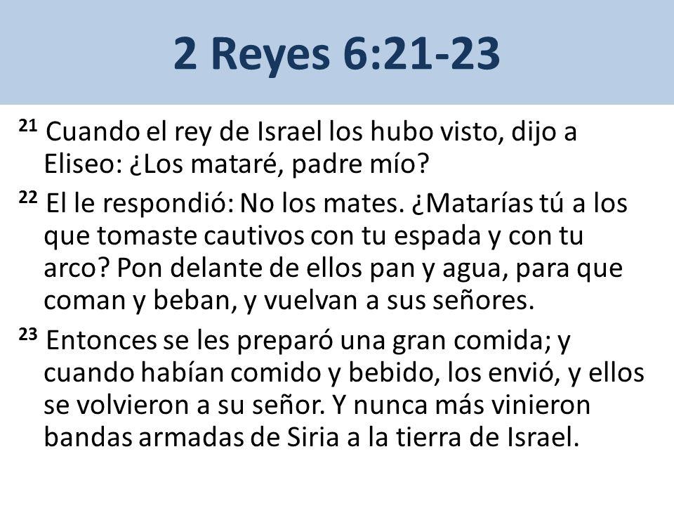 2 Reyes 6:21-23 21 Cuando el rey de Israel los hubo visto, dijo a Eliseo: ¿Los mataré, padre mío