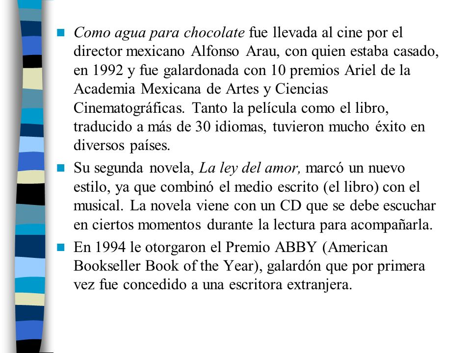 Como agua para chocolate fue llevada al cine por el director mexicano Alfonso Arau, con quien estaba casado, en 1992 y fue galardonada con 10 premios Ariel de la Academia Mexicana de Artes y Ciencias Cinematográficas. Tanto la película como el libro, traducido a más de 30 idiomas, tuvieron mucho éxito en diversos países.