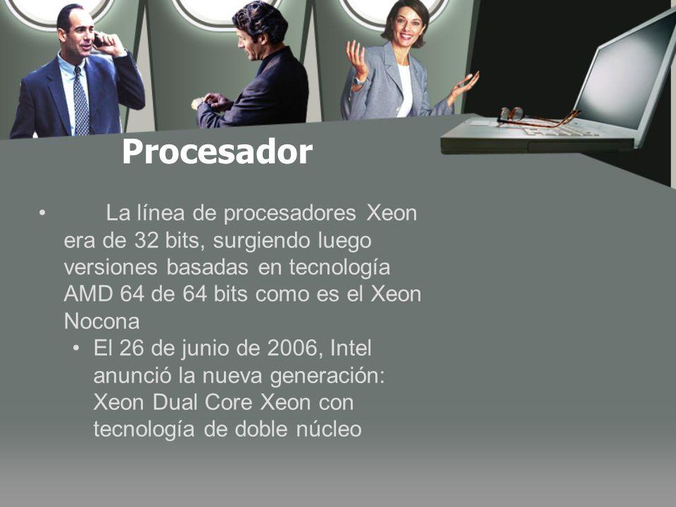 Procesador La línea de procesadores Xeon era de 32 bits, surgiendo luego versiones basadas en tecnología AMD 64 de 64 bits como es el Xeon Nocona.