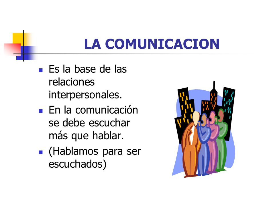 LA COMUNICACION Es la base de las relaciones interpersonales.