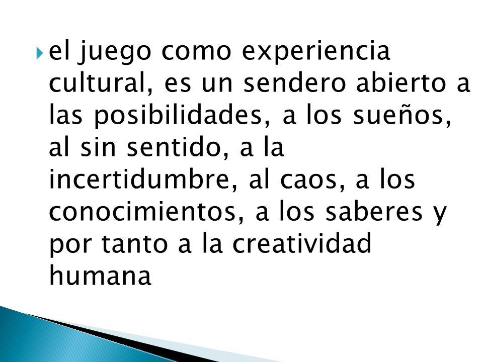 el juego como experiencia cultural, es un sendero abierto a las posibilidades, a los sueños, al sin sentido, a la incertidumbre, al caos, a los conocimientos, a los saberes y por tanto a la creatividad humana