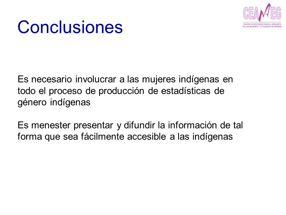 Conclusiones Es necesario involucrar a las mujeres indígenas en todo el proceso de producción de estadísticas de género indígenas.