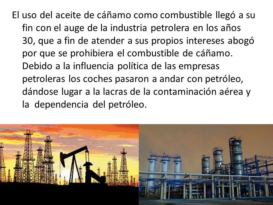 El uso del aceite de cáñamo como combustible llegó a su fin con el auge de la industria petrolera en los años 30, que a fin de atender a sus propios intereses abogó por que se prohibiera el combustible de cáñamo.