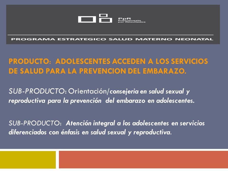 PRODUCTO: ADOLESCENTES ACCEDEN A LOS SERVICIOS DE SALUD PARA LA PREVENCION DEL EMBARAZO. SUB-PRODUCTO: Orientación/consejeria en salud sexual y reproductiva para la prevención del embarazo en adolescentes.