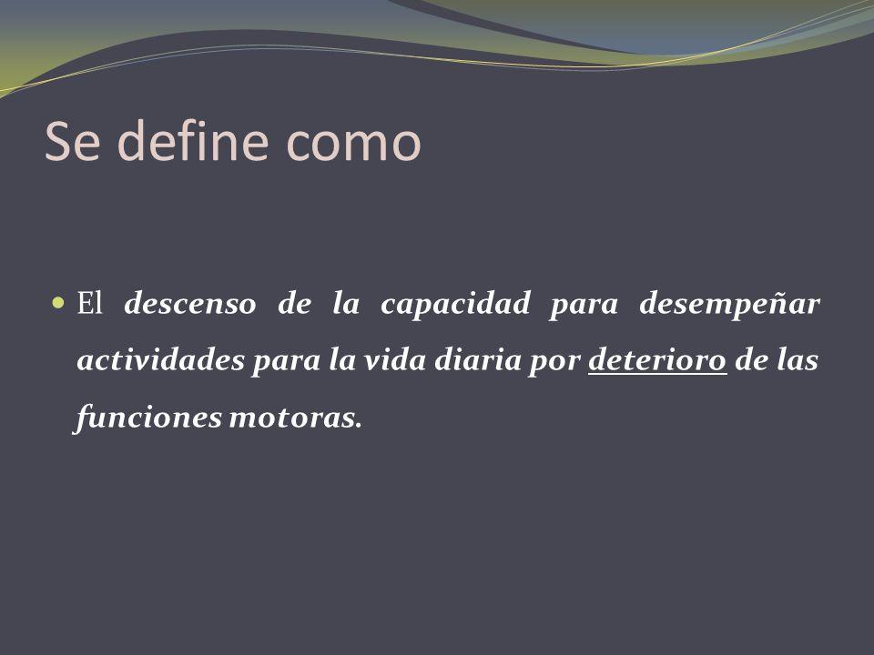 Se define como El descenso de la capacidad para desempeñar actividades para la vida diaria por deterioro de las funciones motoras.