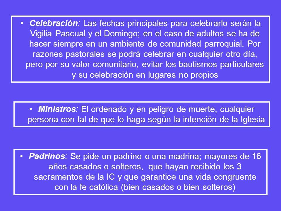 Celebración: Las fechas principales para celebrarlo serán la Vigilia Pascual y el Domingo; en el caso de adultos se ha de hacer siempre en un ambiente de comunidad parroquial. Por razones pastorales se podrá celebrar en cualquier otro día, pero por su valor comunitario, evitar los bautismos particulares y su celebración en lugares no propios