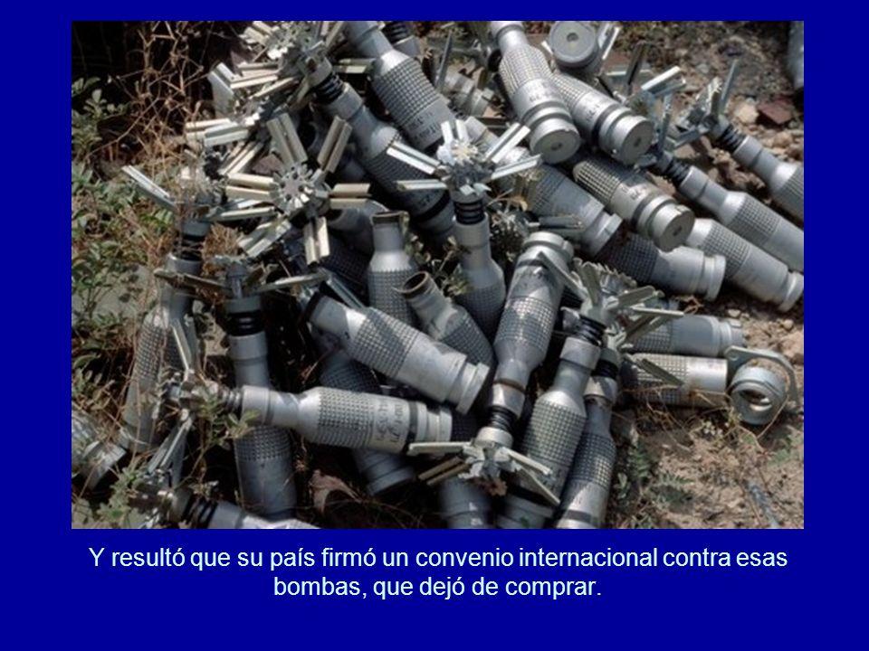 Y resultó que su país firmó un convenio internacional contra esas bombas, que dejó de comprar.