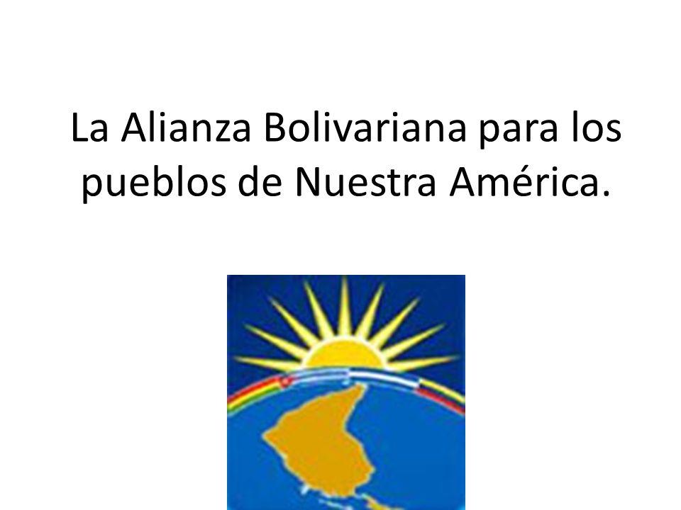 La Alianza Bolivariana para los pueblos de Nuestra América.