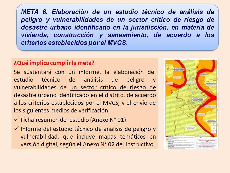 META 6. Elaboración de un estudio técnico de análisis de peligro y vulnerabilidades de un sector crítico de riesgo de desastre urbano identificado en la jurisdicción, en materia de vivienda, construcción y saneamiento, de acuerdo a los criterios establecidos por el MVCS.