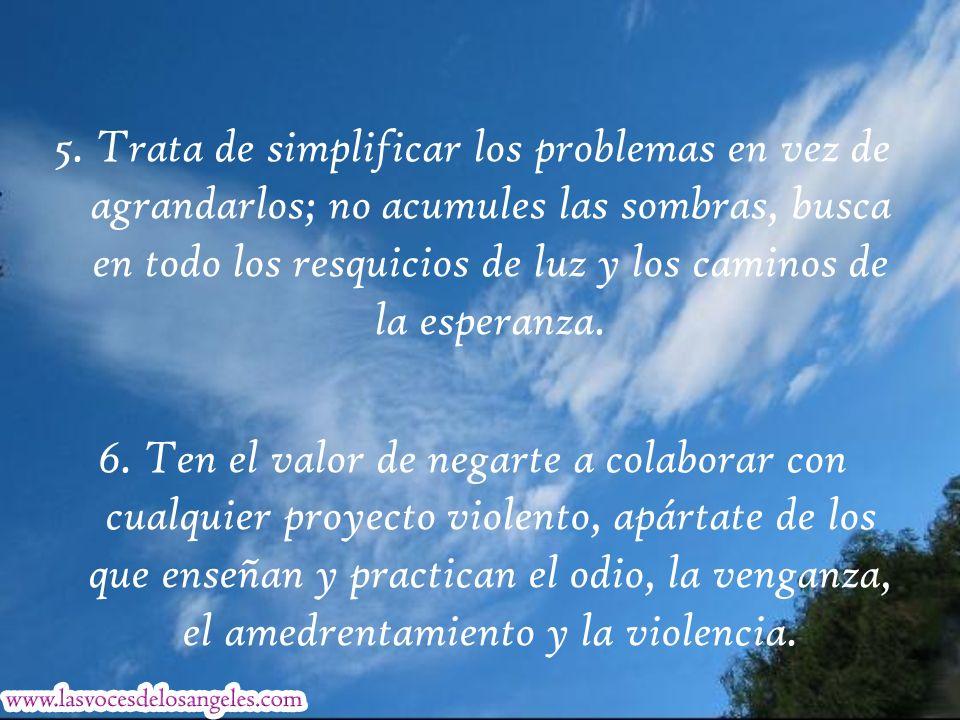 5. Trata de simplificar los problemas en vez de agrandarlos; no acumules las sombras, busca en todo los resquicios de luz y los caminos de la esperanza.