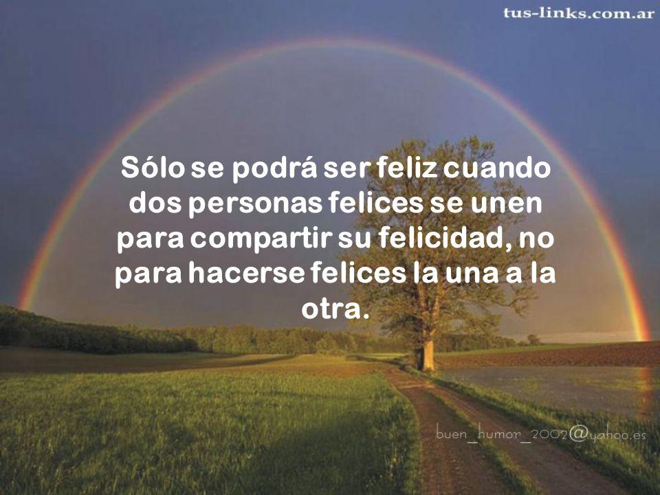Sólo se podrá ser feliz cuando dos personas felices se unen para compartir su felicidad, no para hacerse felices la una a la otra.