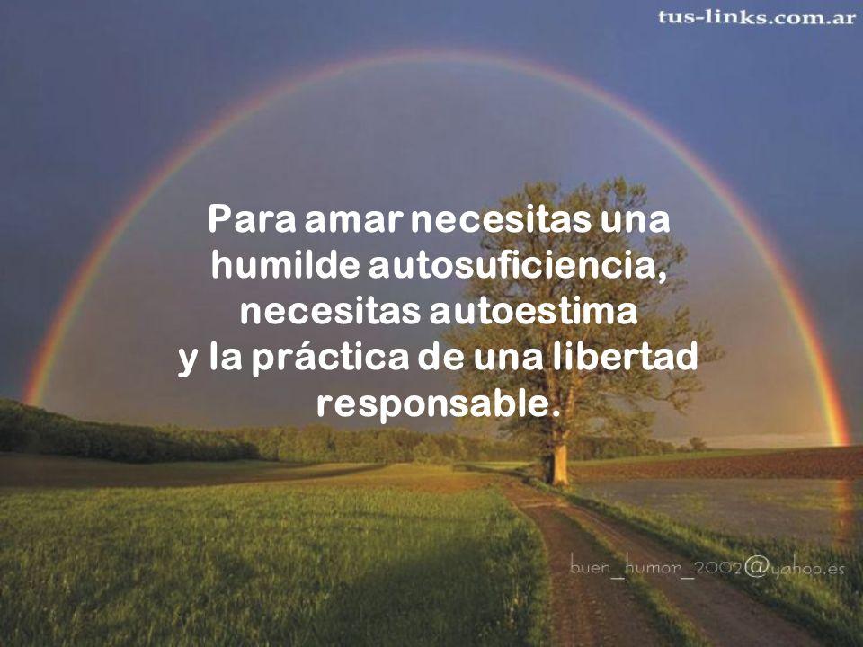 Para amar necesitas una humilde autosuficiencia, necesitas autoestima y la práctica de una libertad responsable.