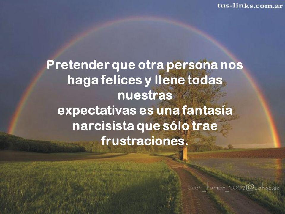 Pretender que otra persona nos haga felices y llene todas nuestras expectativas es una fantasía narcisista que sólo trae frustraciones.