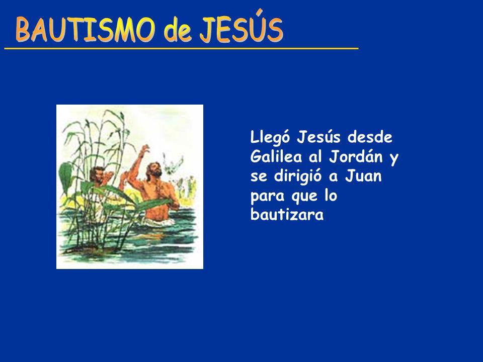 BAUTISMO de JESÚS Llegó Jesús desde Galilea al Jordán y se dirigió a Juan para que lo bautizara