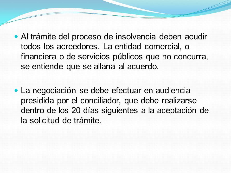 Al trámite del proceso de insolvencia deben acudir todos los acreedores. La entidad comercial, o financiera o de servicios públicos que no concurra, se entiende que se allana al acuerdo.