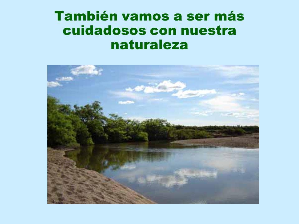 También vamos a ser más cuidadosos con nuestra naturaleza