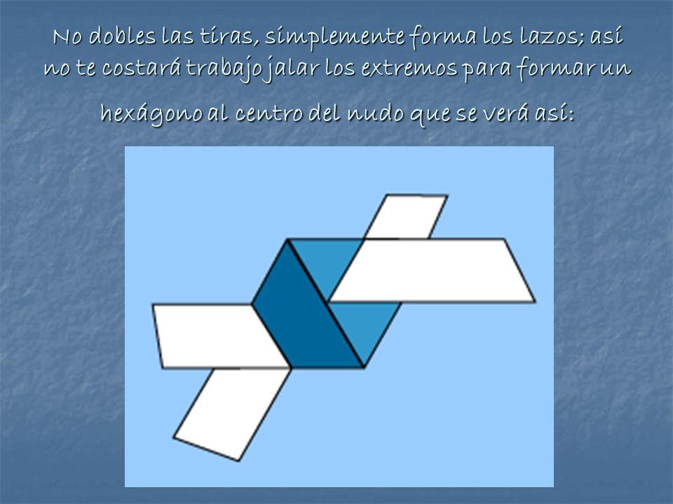 No dobles las tiras, simplemente forma los lazos; así no te costará trabajo jalar los extremos para formar un hexágono al centro del nudo que se verá así: