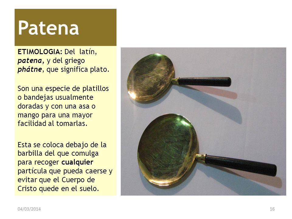 Patena ETIMOLOGIA: Del latín, patena, y del griego phátne, que significa plato.