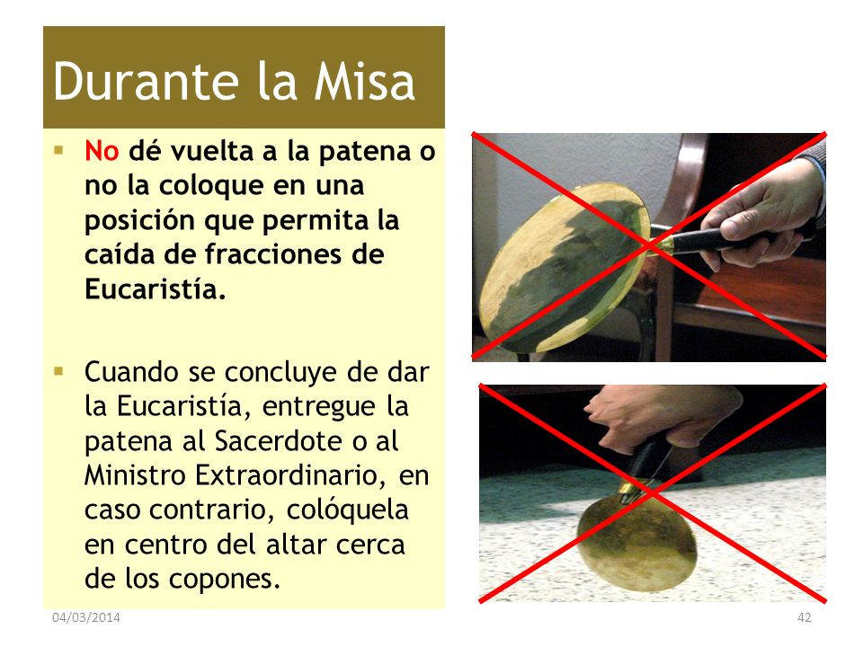 Durante la Misa No dé vuelta a la patena o no la coloque en una posición que permita la caída de fracciones de Eucaristía.