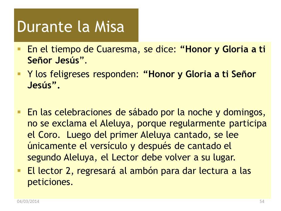 Durante la Misa En el tiempo de Cuaresma, se dice: Honor y Gloria a ti Señor Jesús . Y los feligreses responden: Honor y Gloria a ti Señor Jesús .