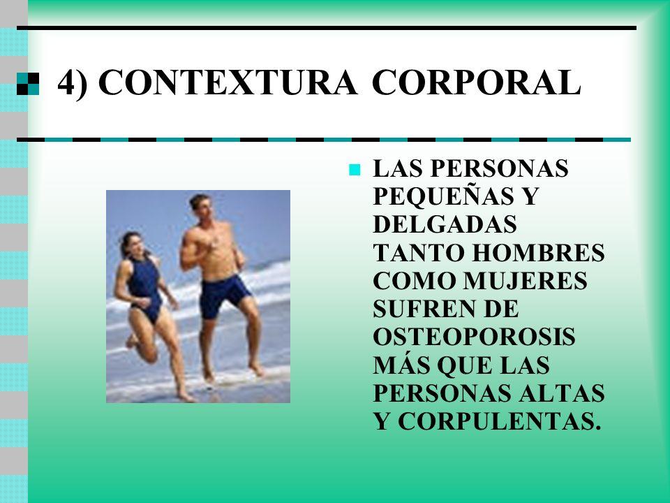 4) CONTEXTURA CORPORAL LAS PERSONAS PEQUEÑAS Y DELGADAS TANTO HOMBRES COMO MUJERES SUFREN DE OSTEOPOROSIS MÁS QUE LAS PERSONAS ALTAS Y CORPULENTAS.