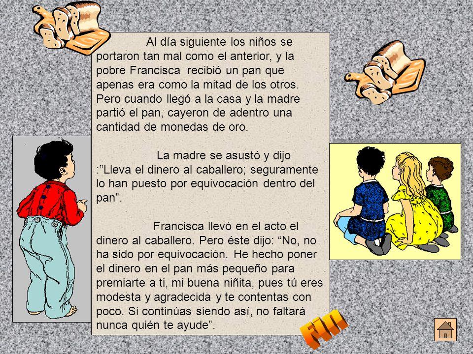Al día siguiente los niños se portaron tan mal como el anterior, y la pobre Francisca recibió un pan que apenas era como la mitad de los otros. Pero cuando llegó a la casa y la madre partió el pan, cayeron de adentro una cantidad de monedas de oro.
