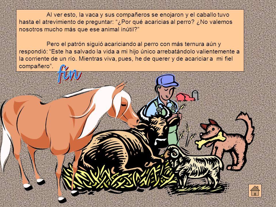 Al ver esto, la vaca y sus compañeros se enojaron y el caballo tuvo hasta el atrevimiento de preguntar: ¿Por qué acaricias al perro ¿No valemos nosotros mucho más que ese animal inútil
