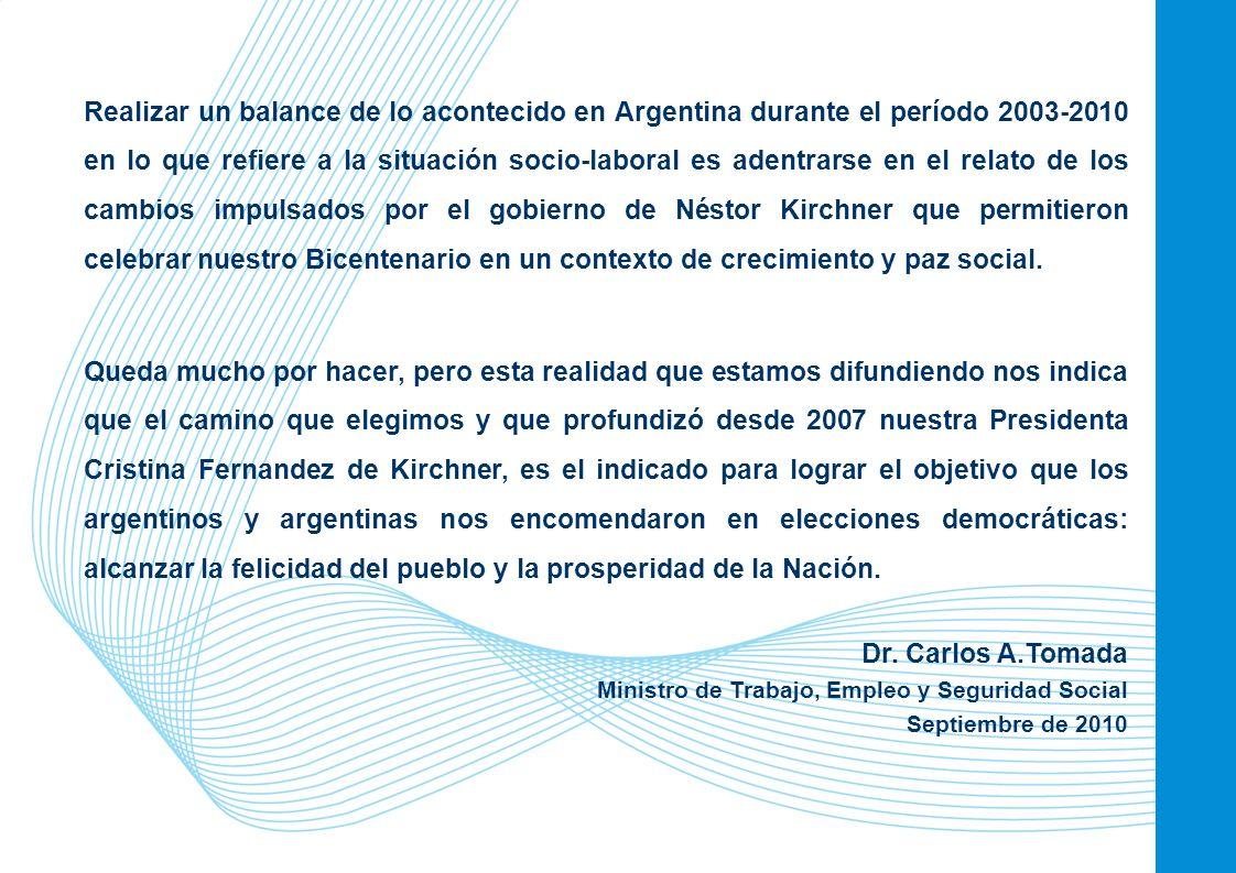 Realizar un balance de lo acontecido en Argentina durante el período 2003-2010 en lo que refiere a la situación socio-laboral es adentrarse en el relato de los cambios impulsados por el gobierno de Néstor Kirchner que permitieron celebrar nuestro Bicentenario en un contexto de crecimiento y paz social.