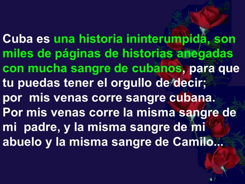 Cuba es una historia ininterumpida, son miles de páginas de historias anegadas con mucha sangre de cubanos, para que tu puedas tener el orgullo de decir; por mis venas corre sangre cubana. Por mis venas corre la misma sangre de mi padre, y la misma sangre de mi abuelo y la misma sangre de Camilo...