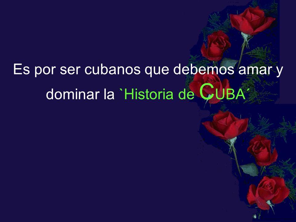 Es por ser cubanos que debemos amar y dominar la `Historia de CUBA´