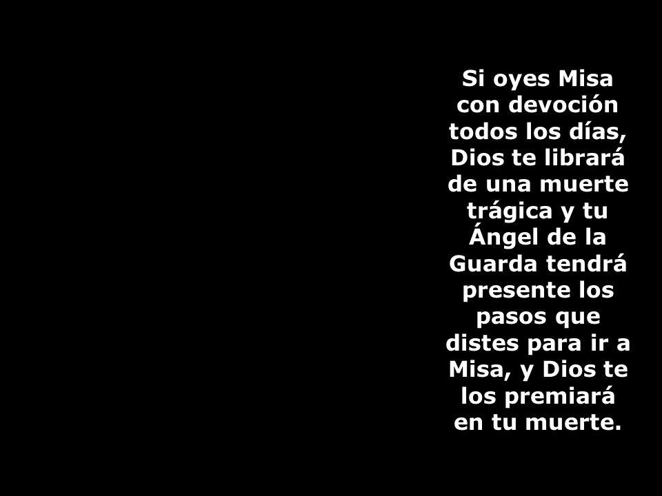 Si oyes Misa con devoción todos los días, Dios te librará de una muerte trágica y tu Ángel de la Guarda tendrá presente los pasos que distes para ir a Misa, y Dios te los premiará en tu muerte.