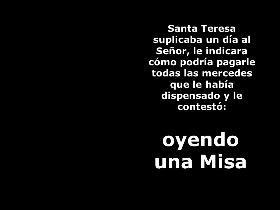 Santa Teresa suplicaba un día al Señor, le indicara cómo podría pagarle todas las mercedes que le había dispensado y le contestó: