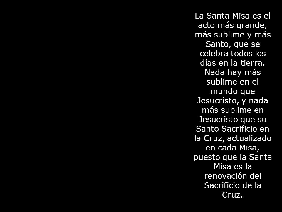 La Santa Misa es el acto más grande, más sublime y más Santo, que se celebra todos los días en la tierra.