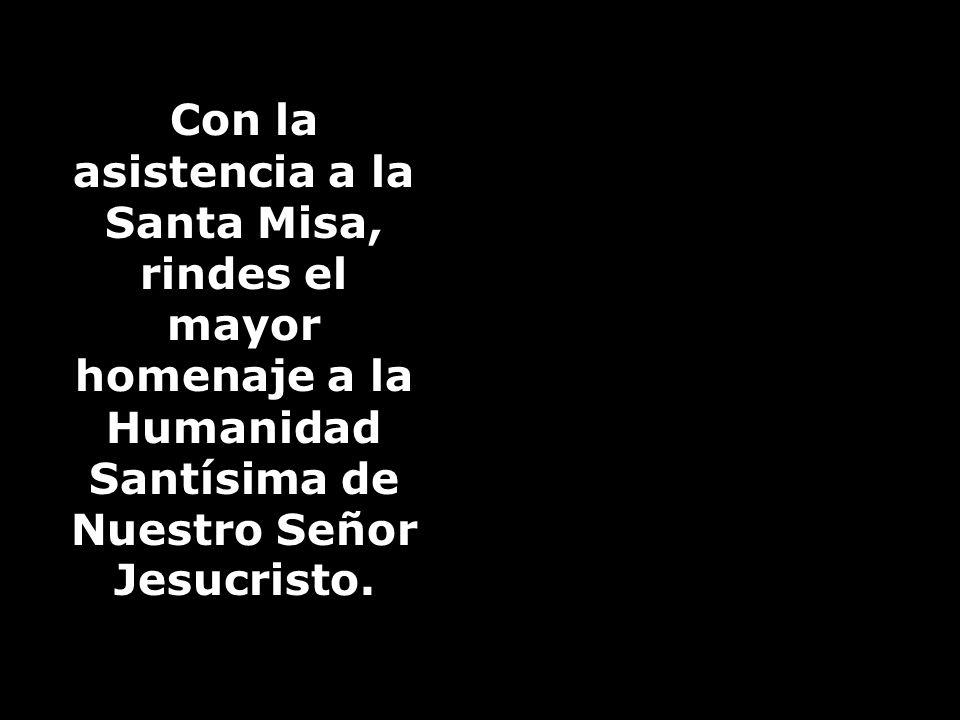 Con la asistencia a la Santa Misa, rindes el mayor homenaje a la Humanidad Santísima de Nuestro Señor Jesucristo.