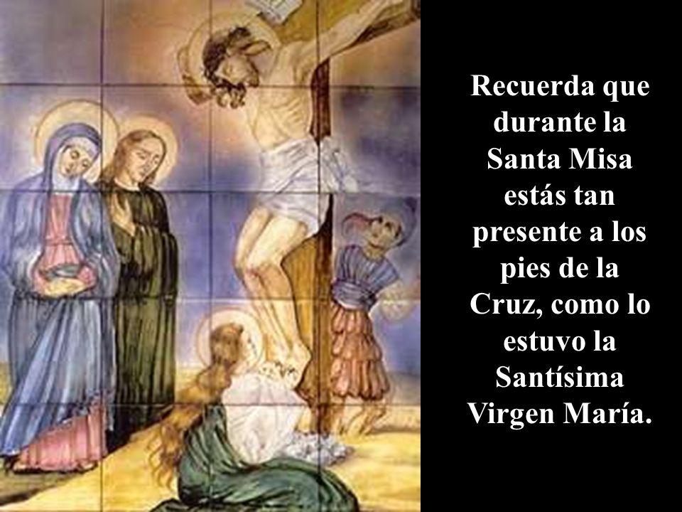 Recuerda que durante la Santa Misa estás tan presente a los pies de la Cruz, como lo estuvo la Santísima Virgen María.