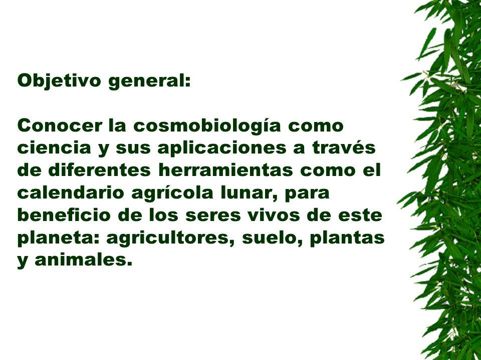 Objetivo general: Conocer la cosmobiología como ciencia y sus aplicaciones a través de diferentes herramientas como el calendario agrícola lunar, para beneficio de los seres vivos de este planeta: agricultores, suelo, plantas y animales.