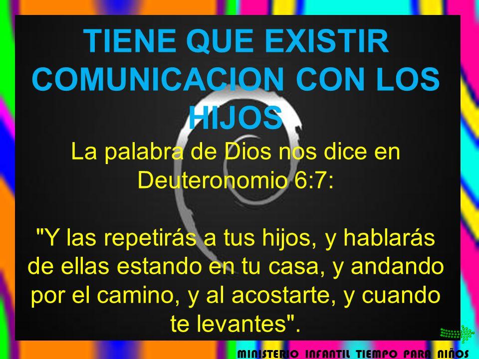 TIENE QUE EXISTIR COMUNICACION CON LOS HIJOS La palabra de Dios nos dice en Deuteronomio 6:7: Y las repetirás a tus hijos, y hablarás de ellas estando en tu casa, y andando por el camino, y al acostarte, y cuando te levantes .