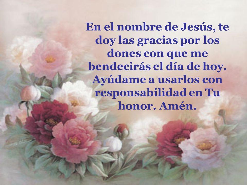 En el nombre de Jesús, te doy las gracias por los dones con que me bendecirás el día de hoy.