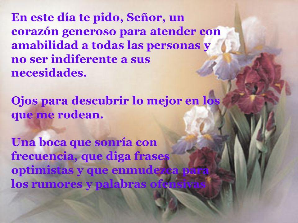 En este día te pido, Señor, un corazón generoso para atender con amabilidad a todas las personas y no ser indiferente a sus necesidades.