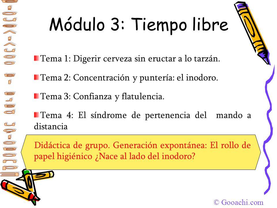 Módulo 3: Tiempo libreTema 1: Digerir cerveza sin eructar a lo tarzán. Tema 2: Concentración y puntería: el inodoro.