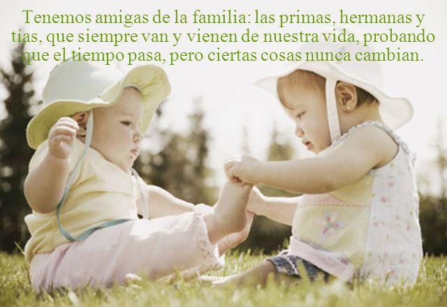 Tenemos amigas de la familia: las primas, hermanas y tías, que siempre van y vienen de nuestra vida, probando que el tiempo pasa, pero ciertas cosas nunca cambian.