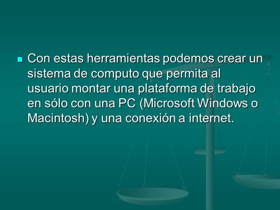 Con estas herramientas podemos crear un sistema de computo que permita al usuario montar una plataforma de trabajo en sólo con una PC (Microsoft Windows o Macintosh) y una conexión a internet.