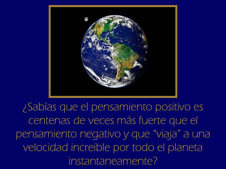 ¿Sabías que el pensamiento positivo es centenas de veces más fuerte que el pensamiento negativo y que viaja a una velocidad increible por todo el planeta instantaneamente