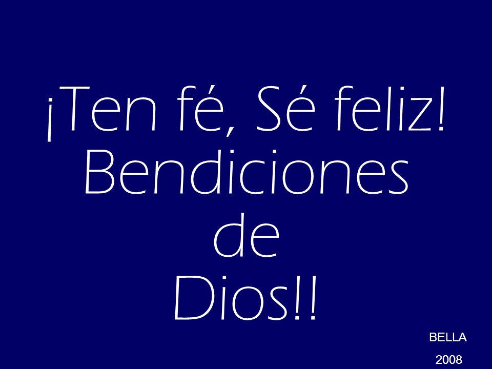 ¡Ten fé, Sé feliz! Bendiciones de Dios!! BELLA 2008