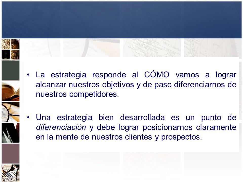 La estrategia responde al CÓMO vamos a lograr alcanzar nuestros objetivos y de paso diferenciarnos de nuestros competidores.