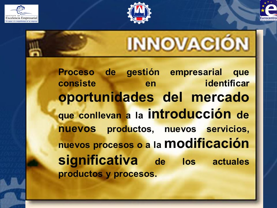 Proceso de gestión empresarial que consiste en identificar oportunidades del mercado que conllevan a la introducción de nuevos productos, nuevos servicios, nuevos procesos o a la modificación significativa de los actuales productos y procesos.