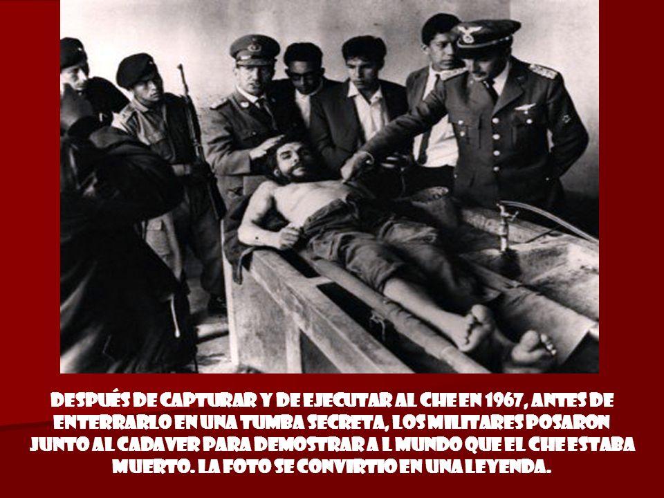 Después de capturar y de ejecutar al CHE en 1967, antes de enterrarlo en una tumba secreta, los MILITARES posaron junto al cadaver para demostrar a l MUNDO que el CHE estaba muerto.