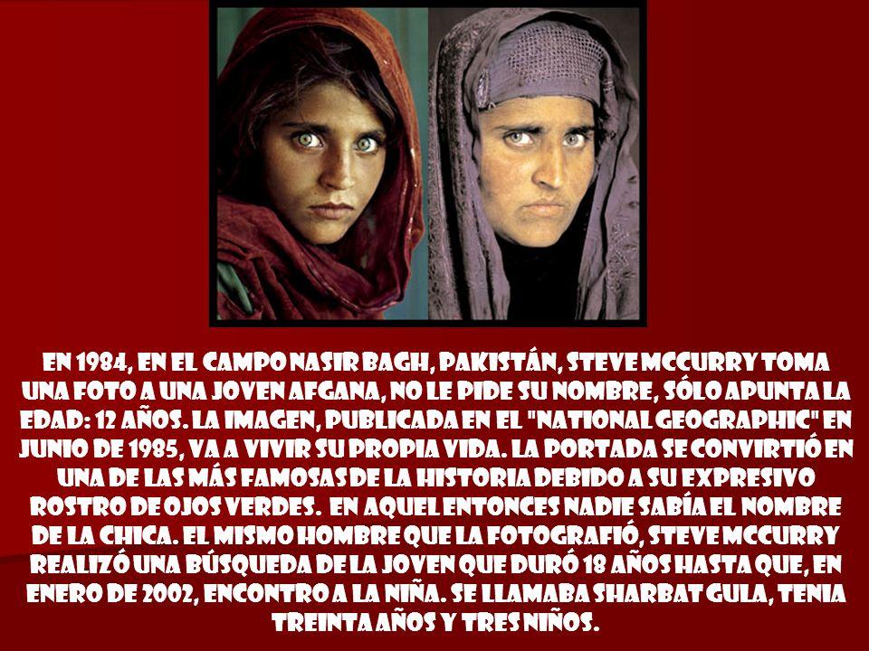 En 1984, en el campo Nasir Bagh, Pakistán, Steve McCurry toma una foto a una joven afgana, no le pide su nombre, sólo apunta la edad: 12 años.