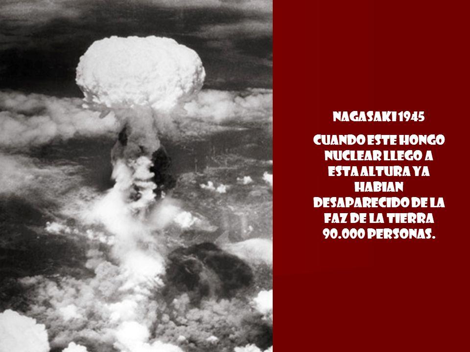 Nagasaki 1945cuando este hongo nuclear llego a esta altura ya habian desaparecido de la faz de la tierra 90.000 personas.