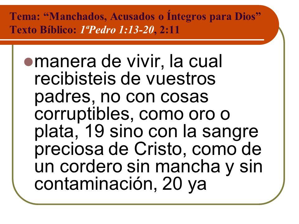 Tema: Manchados, Acusados o Íntegros para Dios Texto Bíblico: 1ªPedro 1:13-20, 2:11